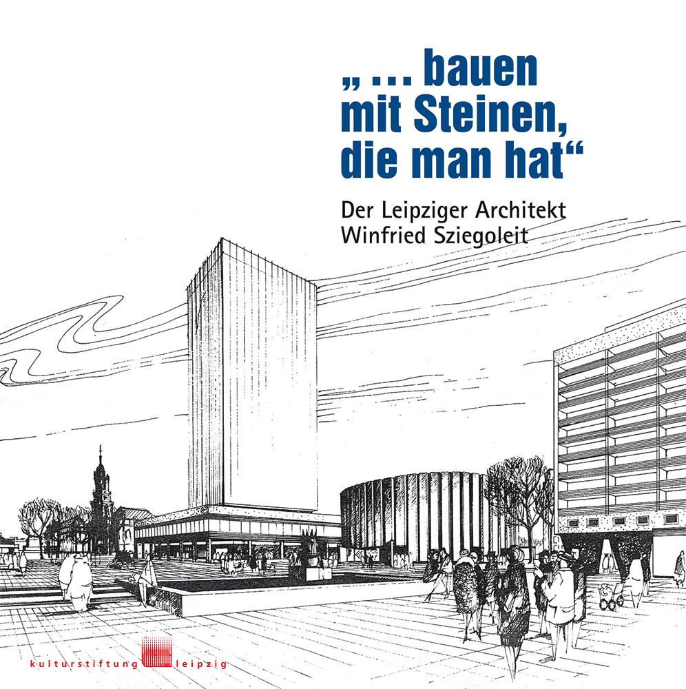 """Publikation über den Leipziger Architekten Winfried Sziegoleit """"…bauen mit Steinen, die man hat"""""""